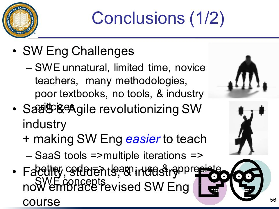 Conclusions (1/2) SW Eng Challenges –SWE unnatural, limited time, novice teachers, many methodologies, poor textbooks, no tools, & industry criticizes 56 SaaS & Agile revolutionizing SW industry + making SW Eng easier to teach –SaaS tools =>multiple iterations => better code => learn, use & appreciate SWE concepts Faculty, students, & industry now embrace revised SW Eng course
