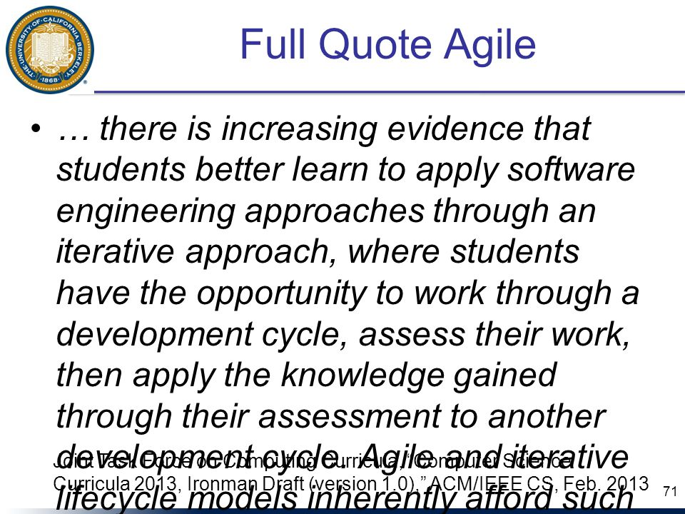 Full Quote Agile … there is increasing evidence that students better learn to apply software engineering approaches through an iterative approach, where students have the opportunity to work through a development cycle, assess their work, then apply the knowledge gained through their assessment to another development cycle.