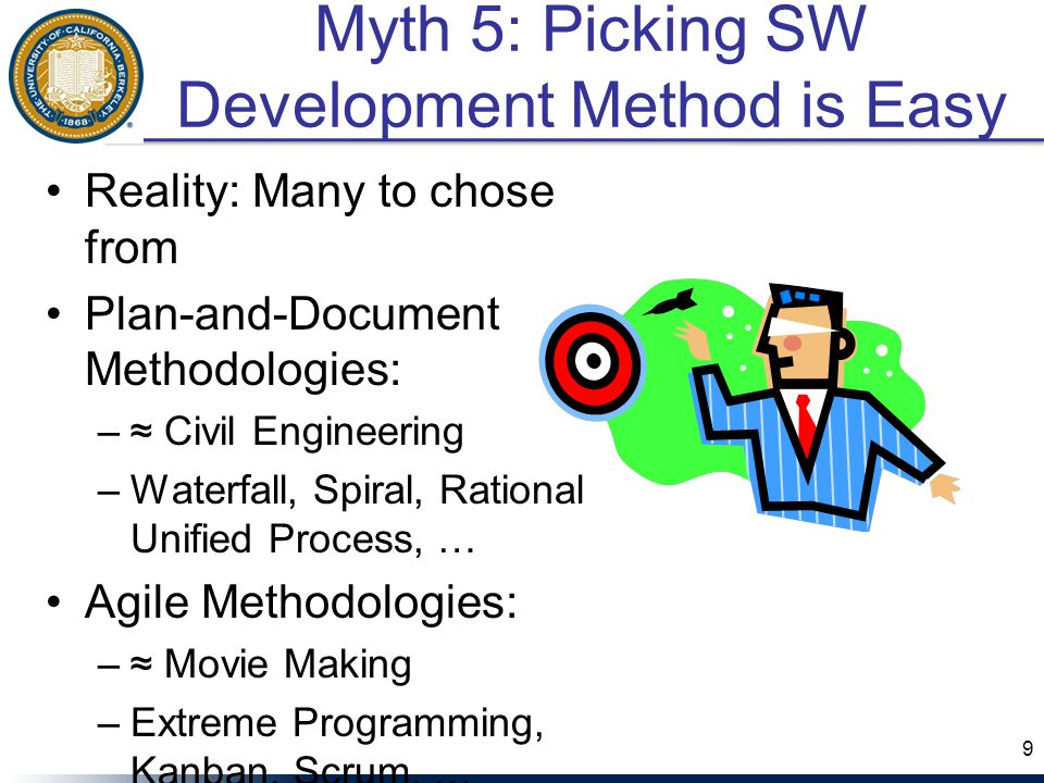 Myth 5: Picking SW Development Method is Easy Reality: Many to chose from Plan-and-Document Methodologies: –≈ Civil Engineering –Waterfall, Spiral, Rational Unified Process, … Agile Methodologies: –≈ Movie Making –Extreme Programming, Kanban, Scrum, … 9