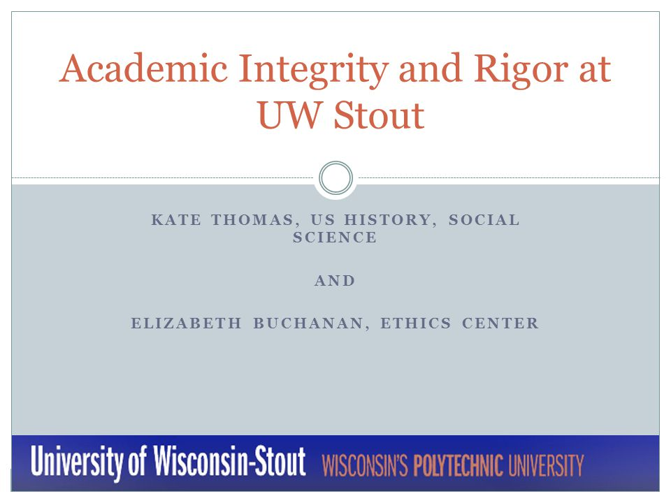 KATE THOMAS, US HISTORY, SOCIAL SCIENCE AND ELIZABETH BUCHANAN, ETHICS CENTER Academic Integrity and Rigor at UW Stout
