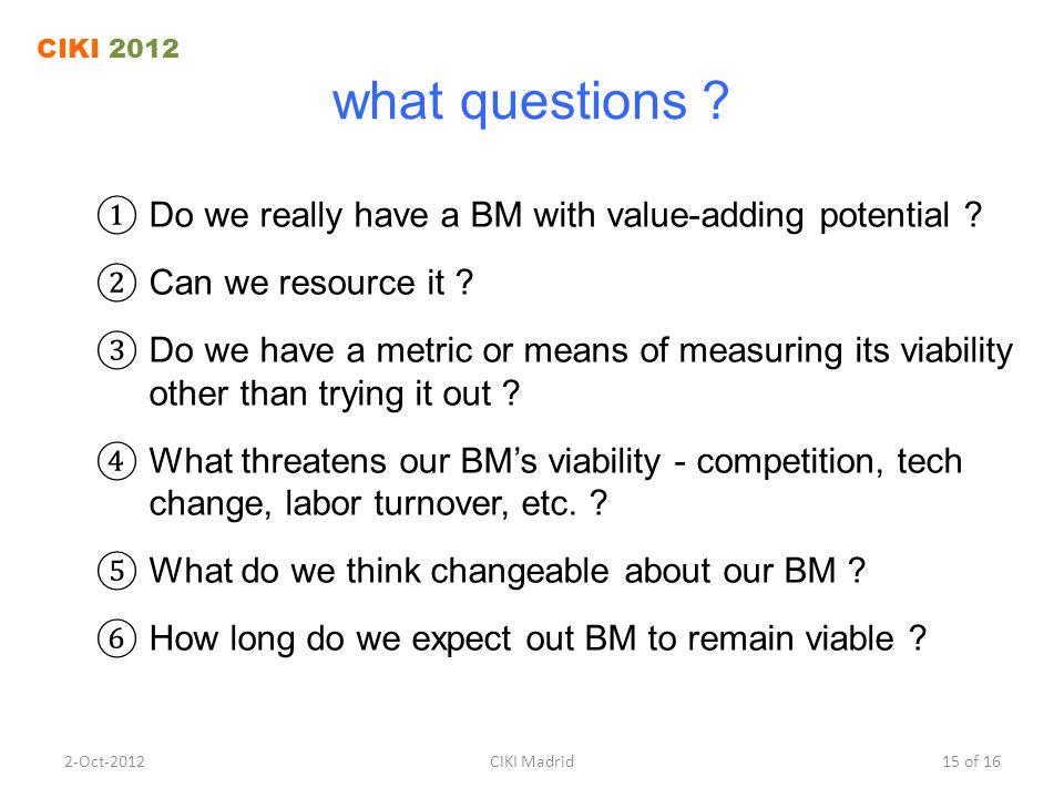 what questions ? ① Do we really have a BM with value-adding potential ? ② Can we resource it ? ③ Do we have a metric or means of measuring its viabili