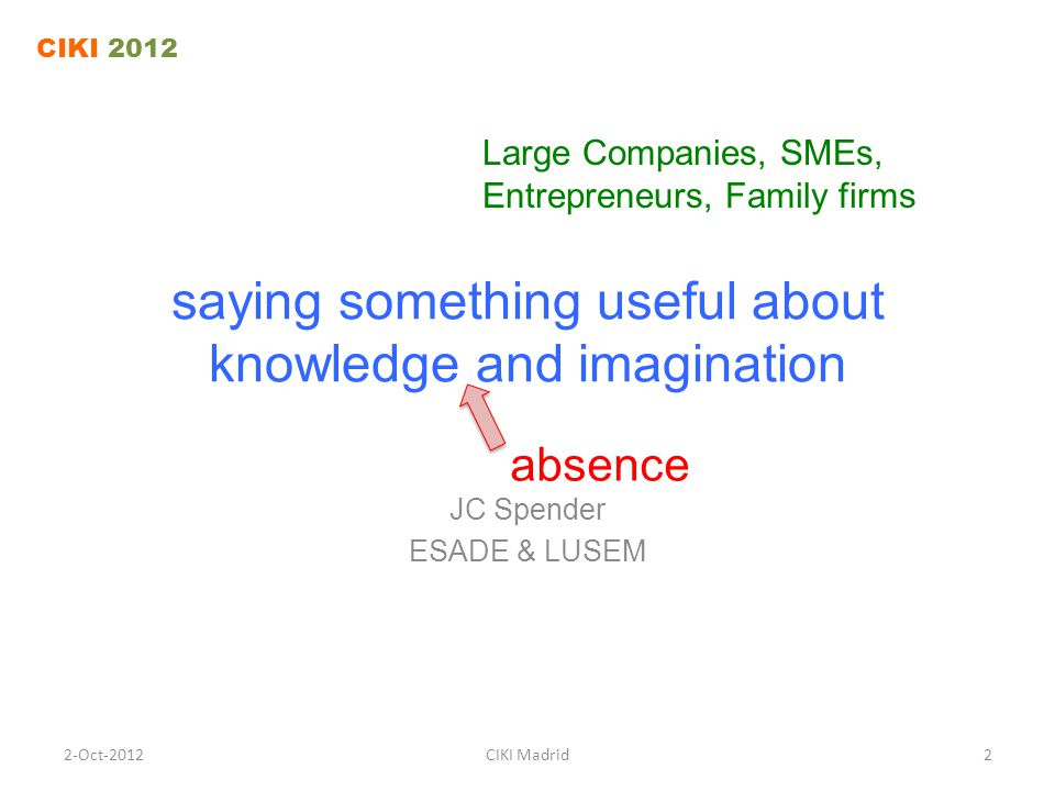 saying something useful about knowledge and imagination JC Spender ESADE & LUSEM CIKI 2012 2-Oct-2012CIKI Madrid2 absence Large Companies, SMEs, Entre