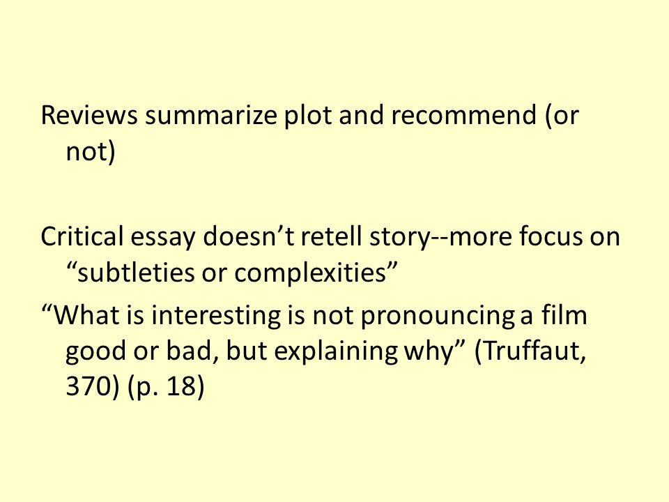 """Reviews summarize plot and recommend (or not) Critical essay doesn't retell story--more focus on """"subtleties or complexities"""" """"What is interesting is"""