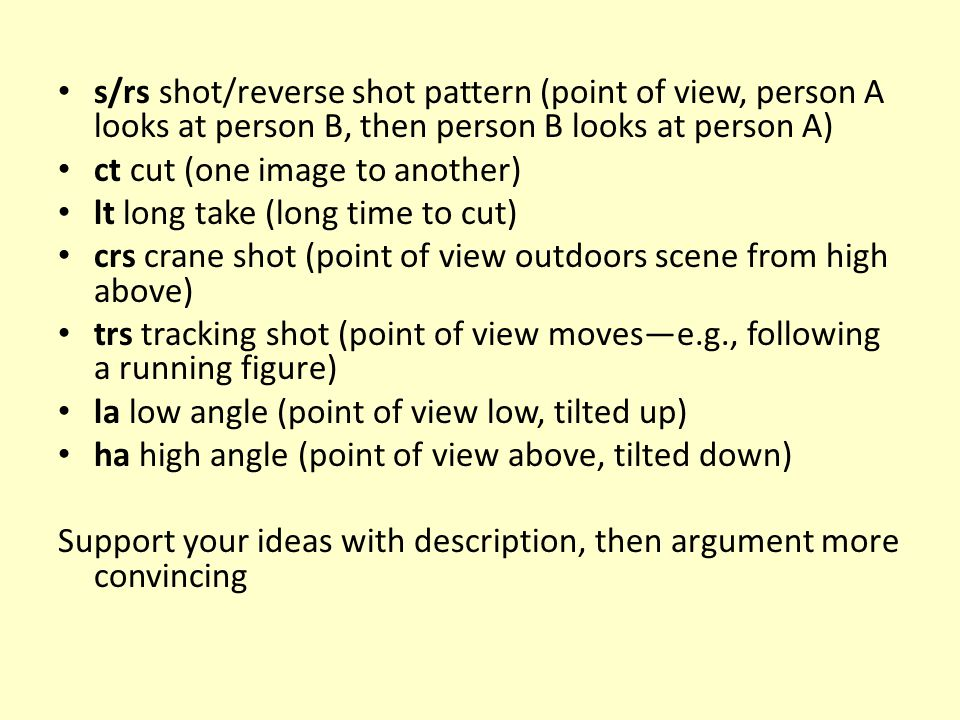 s/rs shot/reverse shot pattern (point of view, person A looks at person B, then person B looks at person A) ct cut (one image to another) lt long take (long time to cut) crs crane shot (point of view outdoors scene from high above) trs tracking shot (point of view moves—e.g., following a running figure) la low angle (point of view low, tilted up) ha high angle (point of view above, tilted down) Support your ideas with description, then argument more convincing