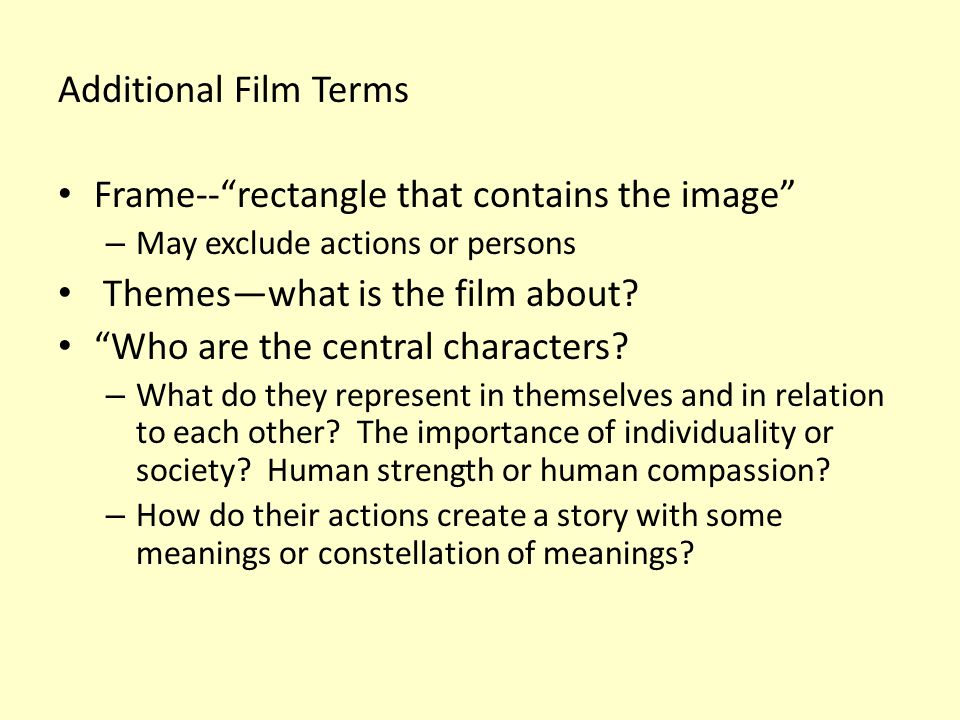 """Additional Film Terms Frame--""""rectangle that contains the image"""" – May exclude actions or persons Themes—what is the film about? """"Who are the central"""