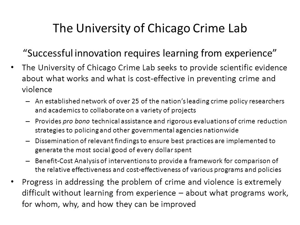 The University of Chicago Crime Lab Successful innovation requires learning from experience The University of Chicago Crime Lab seeks to provide scientific evidence about what works and what is cost-effective in preventing crime and violence – An established network of over 25 of the nation's leading crime policy researchers and academics to collaborate on a variety of projects – Provides pro bono technical assistance and rigorous evaluations of crime reduction strategies to policing and other governmental agencies nationwide – Dissemination of relevant findings to ensure best practices are implemented to generate the most social good of every dollar spent – Benefit-Cost Analysis of interventions to provide a framework for comparison of the relative effectiveness and cost-effectiveness of various programs and policies Progress in addressing the problem of crime and violence is extremely difficult without learning from experience – about what programs work, for whom, why, and how they can be improved