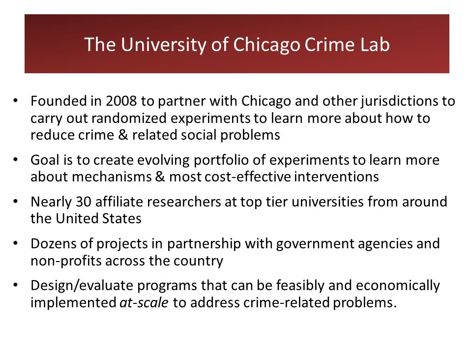 Founded in 2008 to partner with Chicago and other jurisdictions to carry out randomized experiments to learn more about how to reduce crime & related social problems Goal is to create evolving portfolio of experiments to learn more about mechanisms & most cost-effective interventions Nearly 30 affiliate researchers at top tier universities from around the United States Dozens of projects in partnership with government agencies and non-profits across the country Design/evaluate programs that can be feasibly and economically implemented at-scale to address crime-related problems.