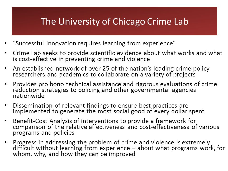 Successful innovation requires learning from experience Crime Lab seeks to provide scientific evidence about what works and what is cost-effective in preventing crime and violence An established network of over 25 of the nation's leading crime policy researchers and academics to collaborate on a variety of projects Provides pro bono technical assistance and rigorous evaluations of crime reduction strategies to policing and other governmental agencies nationwide Dissemination of relevant findings to ensure best practices are implemented to generate the most social good of every dollar spent Benefit-Cost Analysis of interventions to provide a framework for comparison of the relative effectiveness and cost-effectiveness of various programs and policies Progress in addressing the problem of crime and violence is extremely difficult without learning from experience – about what programs work, for whom, why, and how they can be improved The University of Chicago Crime Lab