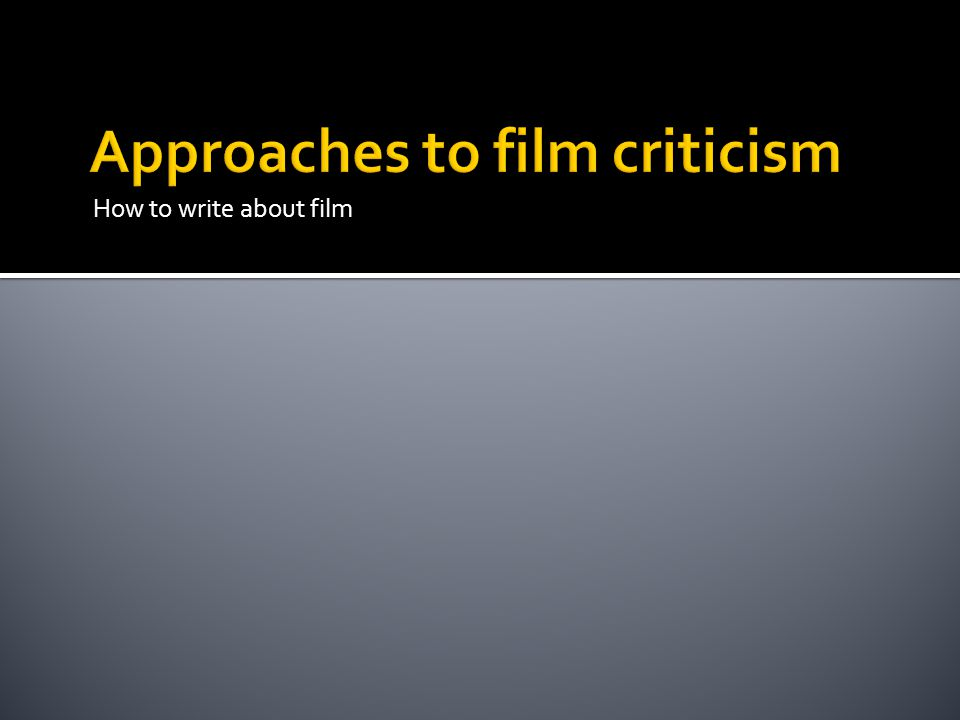  Film History: very popular style; sets film in historical context  National Cinemas: in-depth analysis of a country's cultural, social and political backgrounds through film  Genre Criticism: film types, variations, subversions of traditions  Auteur Criticism: study a director's oeuvre  Formalist Criticism: structures & stylistic patterns, techniques, specific to film itself; detailed analyses, focused close readings  Usually refers to some level of historical and/or ideological context too  Ideological Criticism: ways film conveys meanings about social values  Not necessarily propaganda, more subtle, often against the grain  Not intentions of filmmakers because that's tricky and often irrelevant  Others: Spectator Studies, Psychoanalytic Criticism, Theory… We'll study many of these approaches to film criticism in our class, but we'll focus on formalist and ideological criticism.
