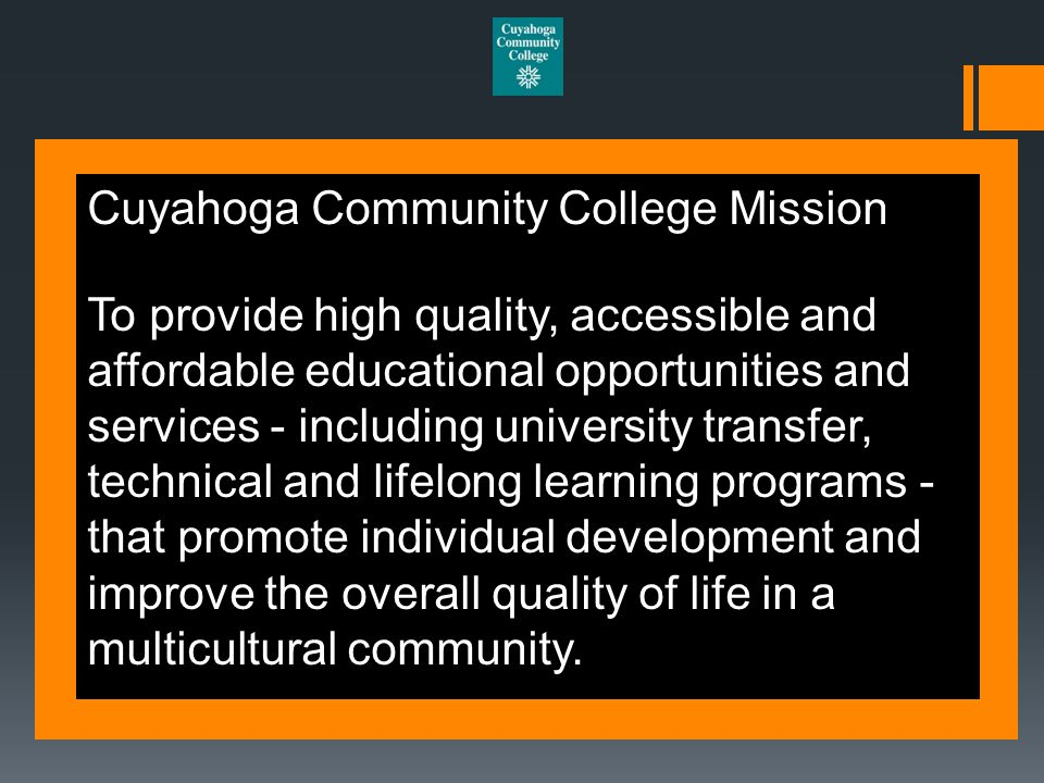 Cuyahoga Community College Mission To provide high quality, accessible and affordable educational opportunities and services - including university transfer, technical and lifelong learning programs - that promote individual development and improve the overall quality of life in a multicultural community.