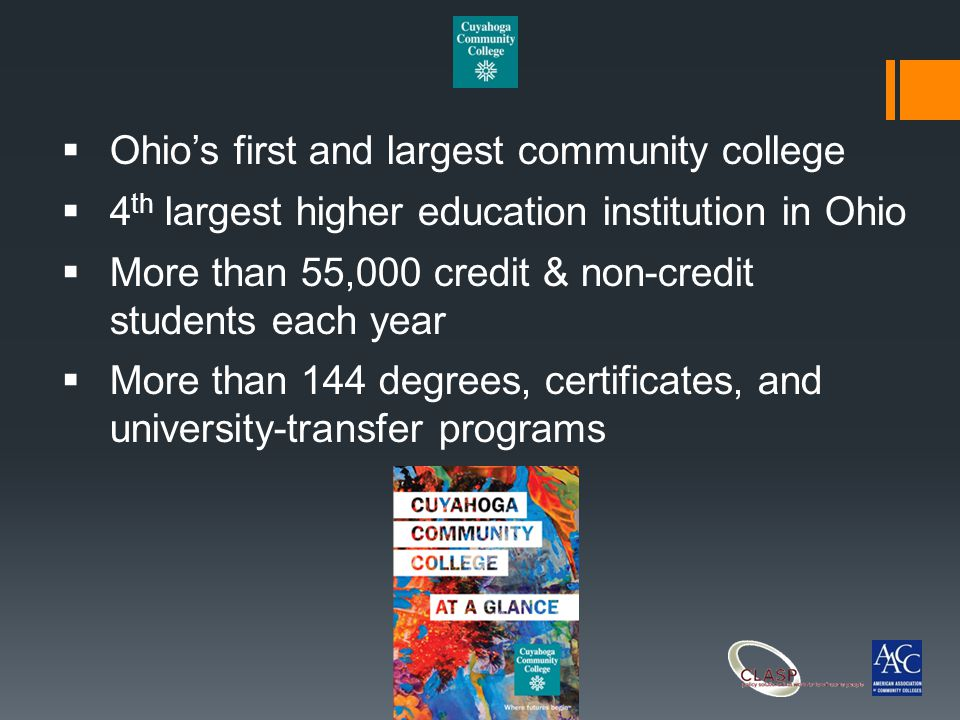  Ohio's first and largest community college  4 th largest higher education institution in Ohio  More than 55,000 credit & non-credit students each year  More than 144 degrees, certificates, and university-transfer programs