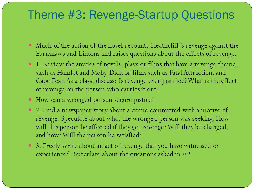Theme #3: Revenge-Startup Questions Much of the action of the novel recounts Heathcliff 's revenge against the Earnshaws and Lintons and raises questions about the effects of revenge.