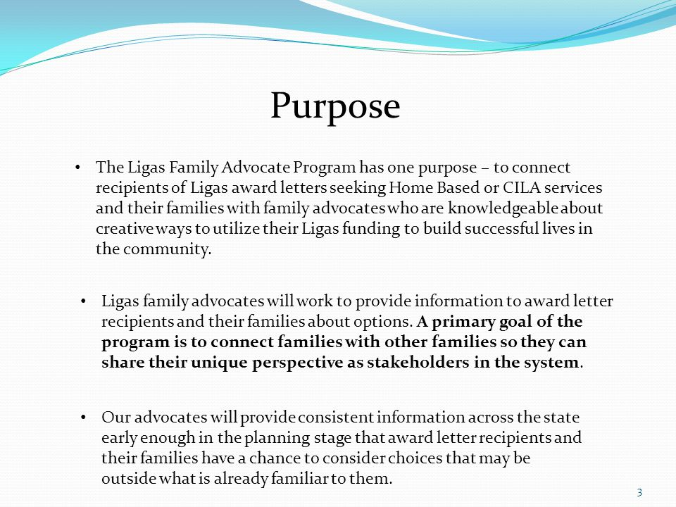 3 Purpose The Ligas Family Advocate Program has one purpose – to connect recipients of Ligas award letters seeking Home Based or CILA services and their families with family advocates who are knowledgeable about creative ways to utilize their Ligas funding to build successful lives in the community.