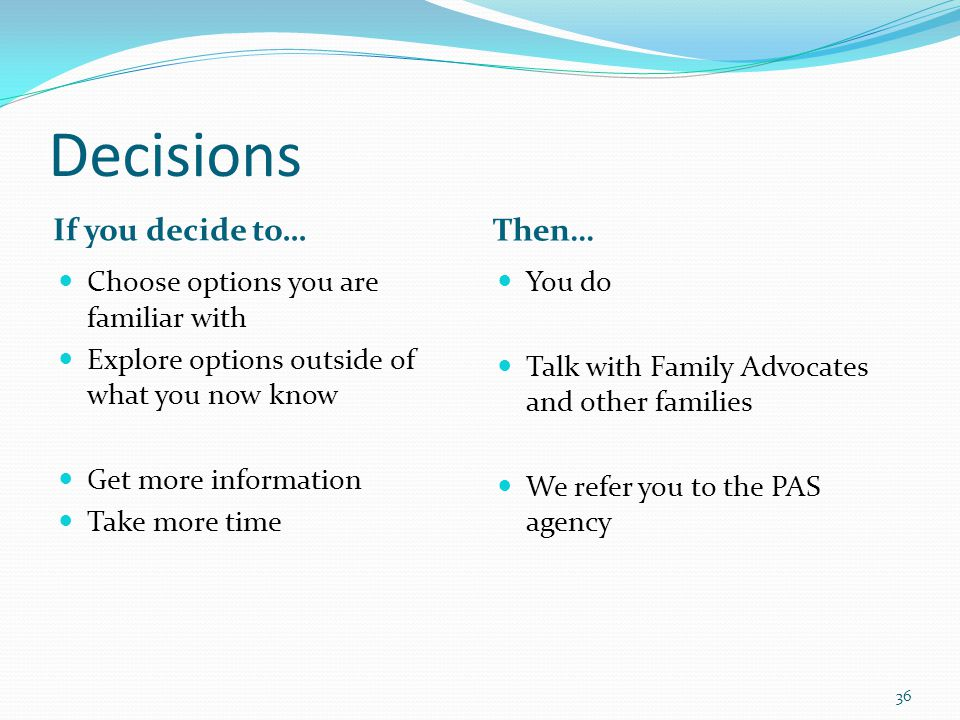 Decisions If you decide to… Then… Choose options you are familiar with Explore options outside of what you now know Get more information Take more time You do Talk with Family Advocates and other families We refer you to the PAS agency 36