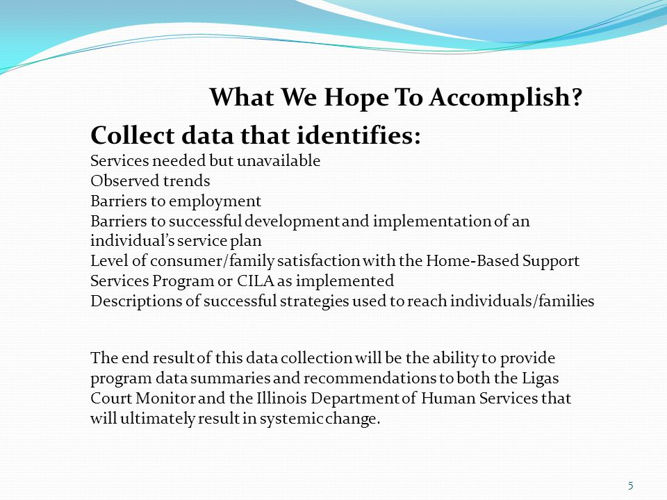 5 What We Hope To Accomplish? Collect data that identifies: Services needed but unavailable Observed trends Barriers to employment Barriers to success