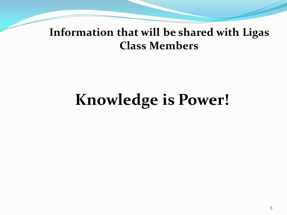 6 Information that will be shared with Ligas Class Members Knowledge is Power!