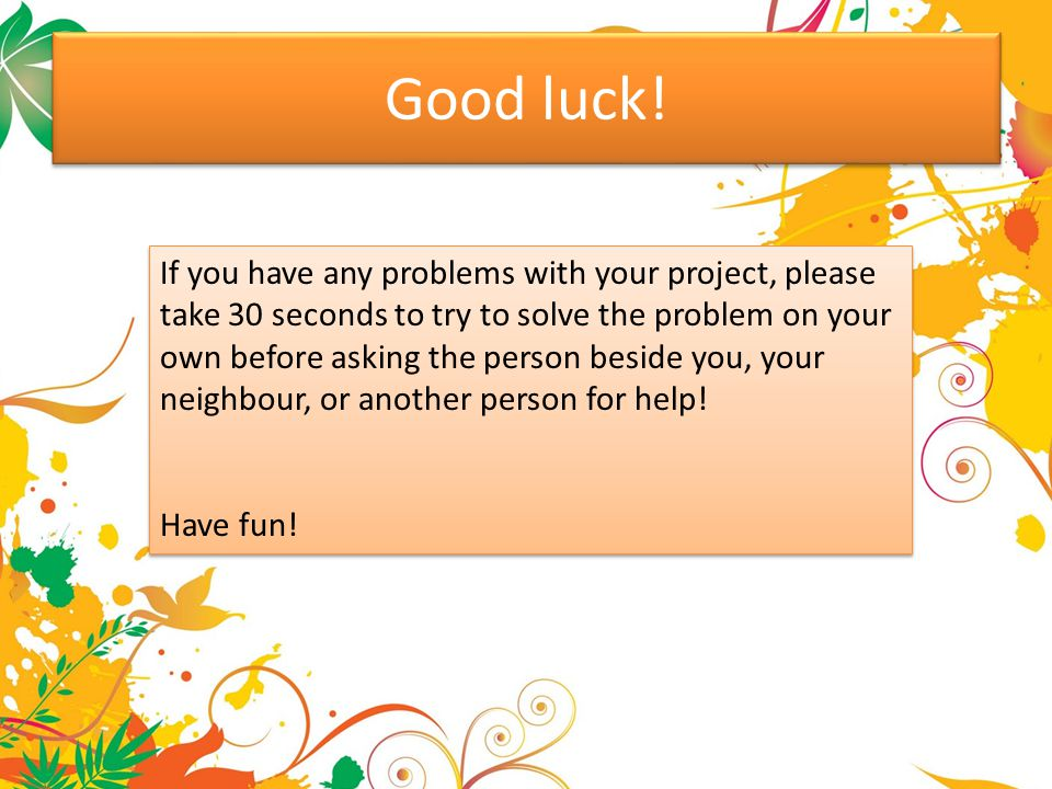 Good luck! If you have any problems with your project, please take 30 seconds to try to solve the problem on your own before asking the person beside