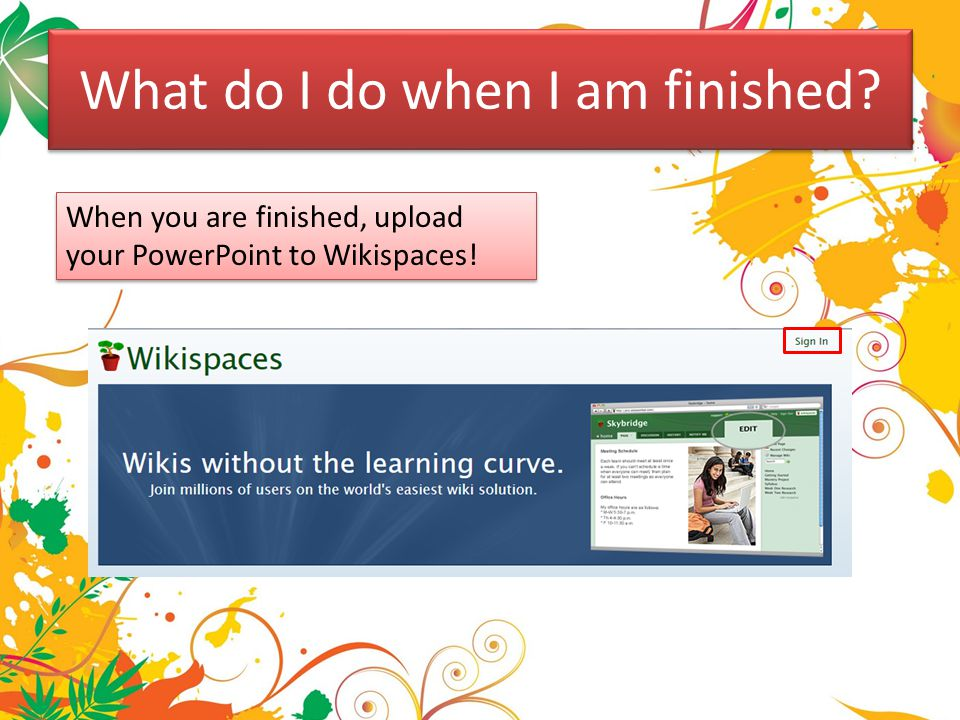 When you are finished, upload your PowerPoint to Wikispaces! What do I do when I am finished?