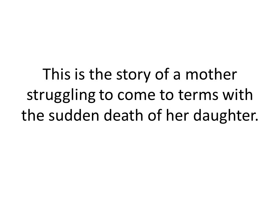 This is the story of a mother struggling to come to terms with the sudden death of her daughter.