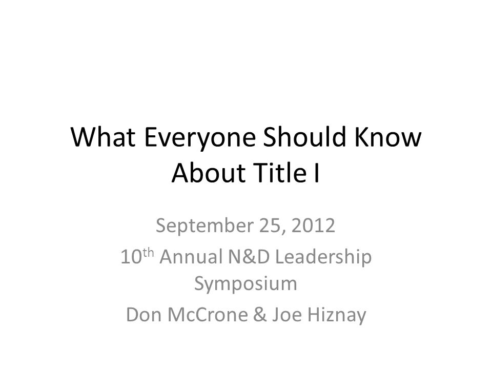 What Everyone Should Know About Title I September 25, 2012 10 th Annual N&D Leadership Symposium Don McCrone & Joe Hiznay