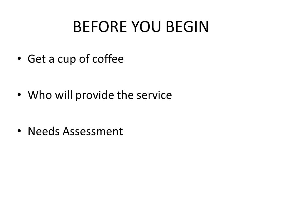 BEFORE YOU BEGIN Get a cup of coffee Who will provide the service Needs Assessment