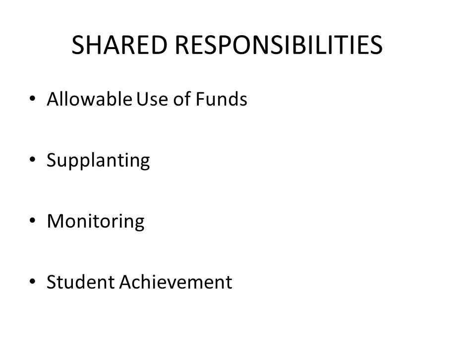 SHARED RESPONSIBILITIES Allowable Use of Funds Supplanting Monitoring Student Achievement