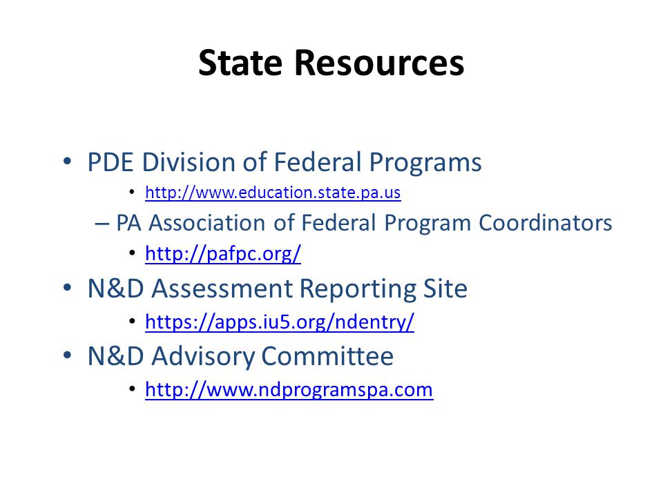 State Resources PDE Division of Federal Programs http://www.education.state.pa.us – PA Association of Federal Program Coordinators http://pafpc.org/ N&D Assessment Reporting Site https://apps.iu5.org/ndentry/ N&D Advisory Committee http://www.ndprogramspa.com