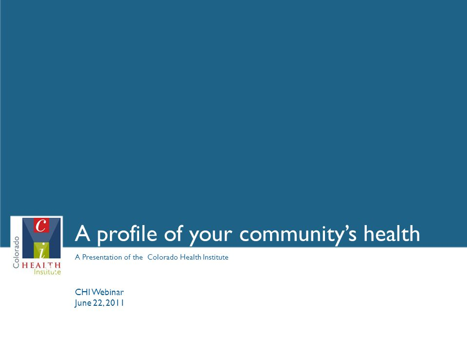 A Presentation of the Colorado Health Institute A profile of your community's health May 4, 2009 CHI Webinar June 22, 2011