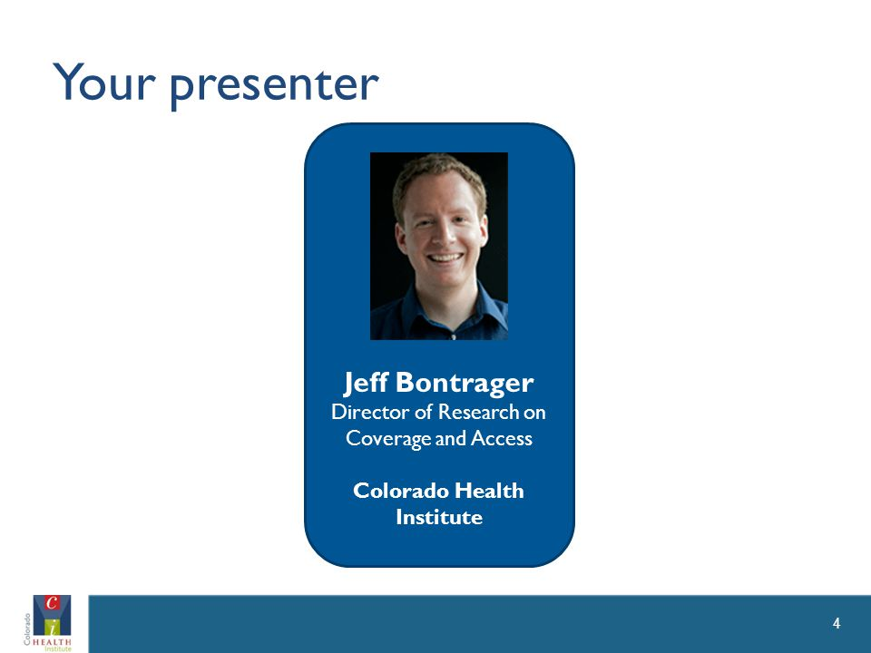 Your presenter 4 Jeff Bontrager Director of Research on Coverage and Access Colorado Health Institute