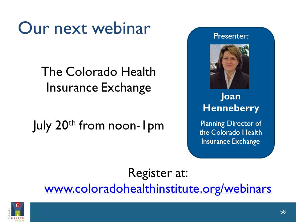 Our next webinar The Colorado Health Insurance Exchange July 20 th from noon-1pm 58 Presenter: Joan Henneberry Planning Director of the Colorado Health Insurance Exchange Register at: www.coloradohealthinstitute.org/webinars
