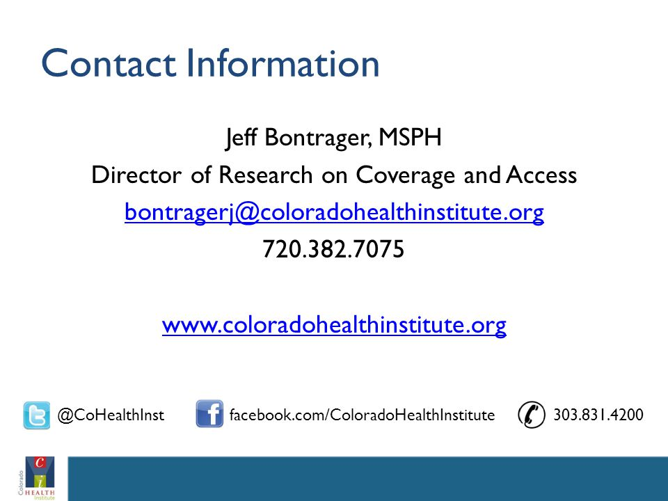Contact Information Jeff Bontrager, MSPH Director of Research on Coverage and Access bontragerj@coloradohealthinstitute.org 720.382.7075 www.coloradohealthinstitute.org @CoHealthInstfacebook.com/ColoradoHealthInstitute303.831.4200