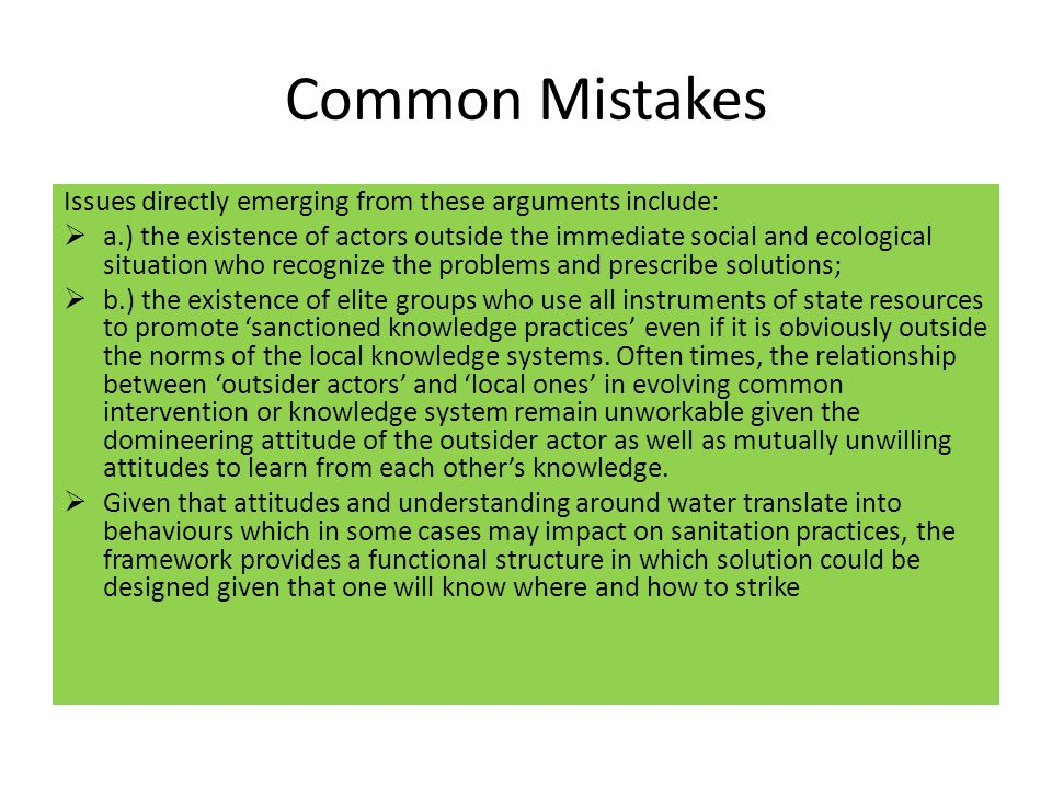 Common Mistakes Issues directly emerging from these arguments include:  a.) the existence of actors outside the immediate social and ecological situation who recognize the problems and prescribe solutions;  b.) the existence of elite groups who use all instruments of state resources to promote 'sanctioned knowledge practices' even if it is obviously outside the norms of the local knowledge systems.