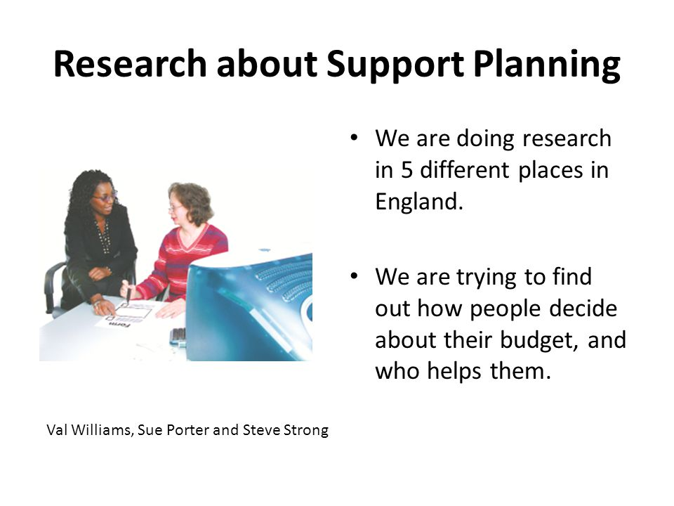 Research about Support Planning We are doing research in 5 different places in England.