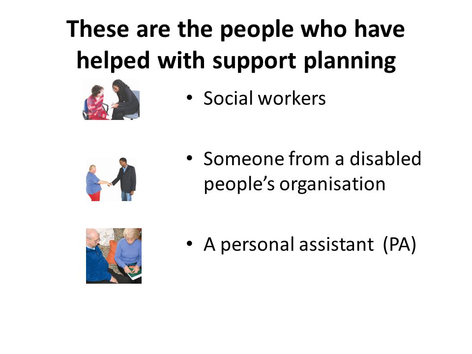 These are the people who have helped with support planning Social workers Someone from a disabled people's organisation A personal assistant (PA)