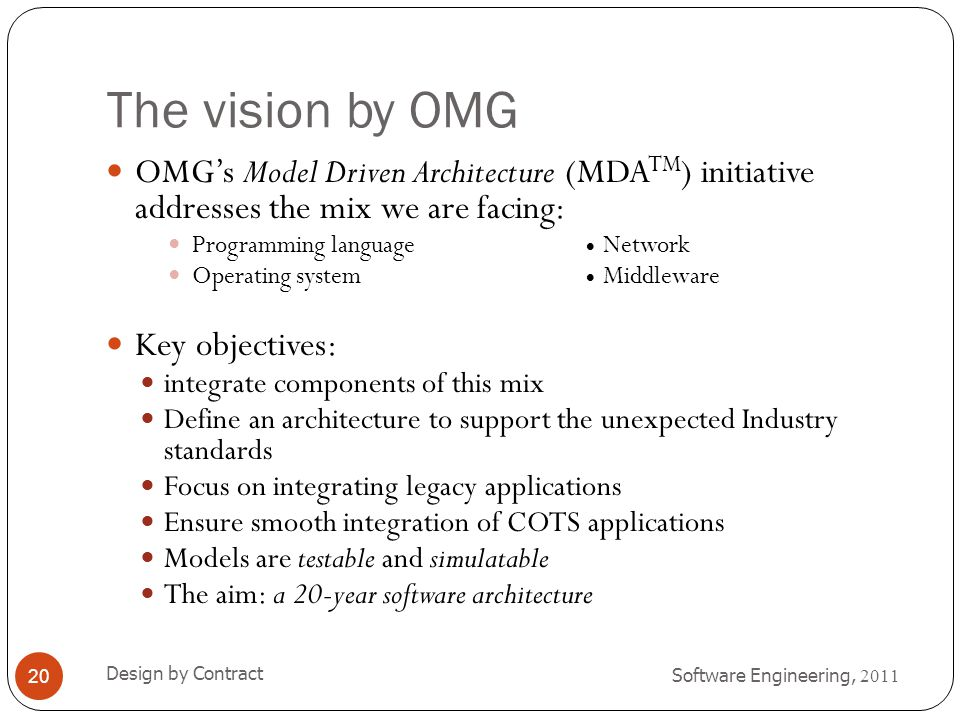 The vision by OMG Software Engineering, 2011 Design by Contract 20 OMG's Model Driven Architecture (MDA TM ) initiative addresses the mix we are facin