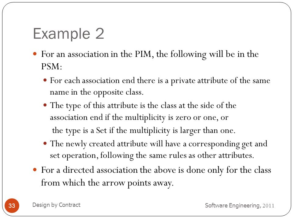 Example 2 Software Engineering, 2011 Design by Contract 33 For an association in the PIM, the following will be in the PSM: For each association end t