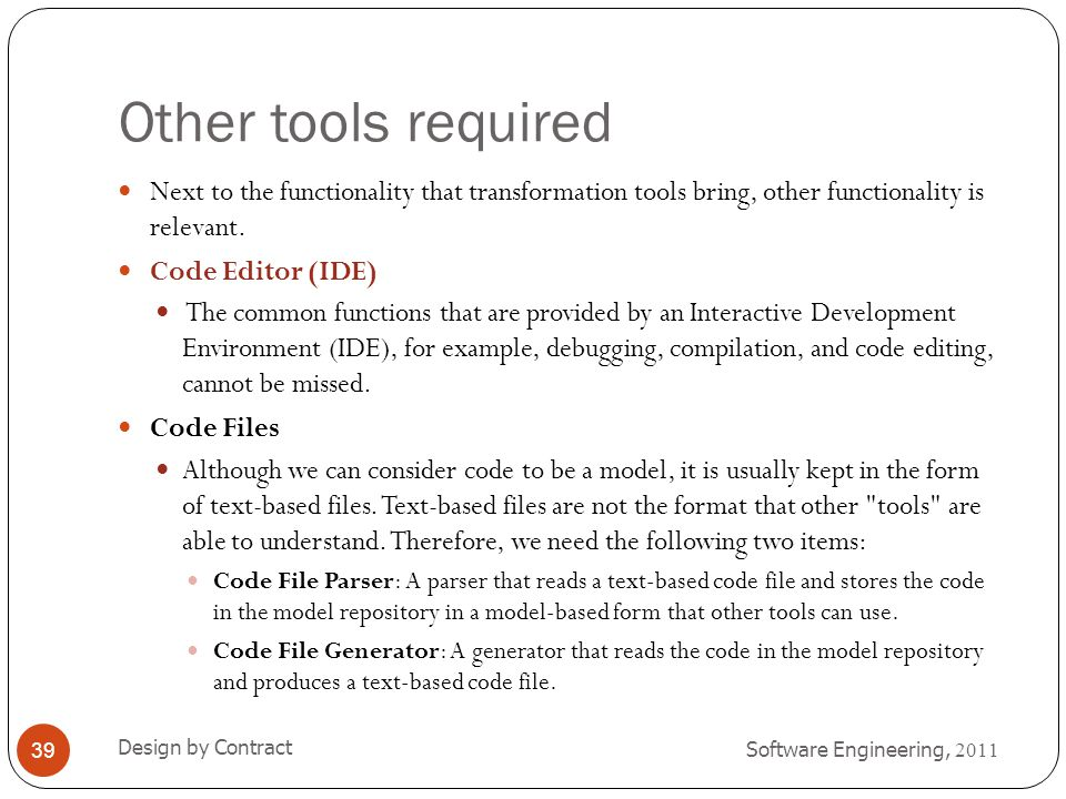 Other tools required Software Engineering, 2011 Design by Contract 39 Next to the functionality that transformation tools bring, other functionality i