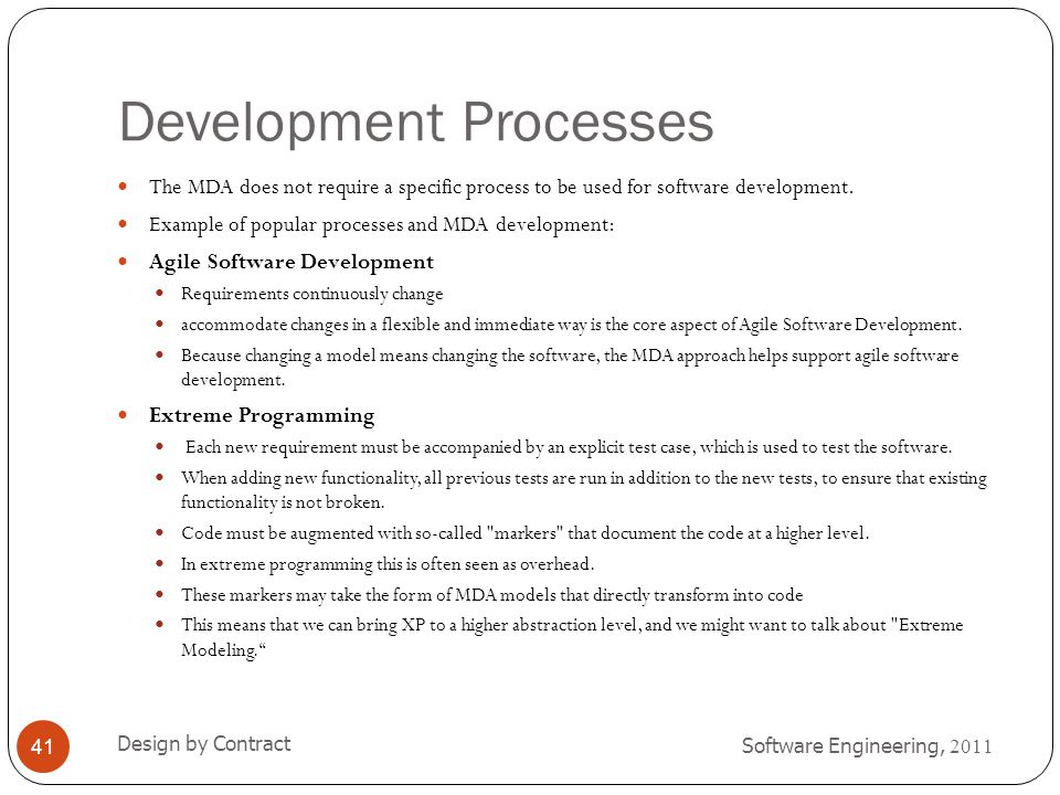 Development Processes Software Engineering, 2011 Design by Contract 41 The MDA does not require a specific process to be used for software development