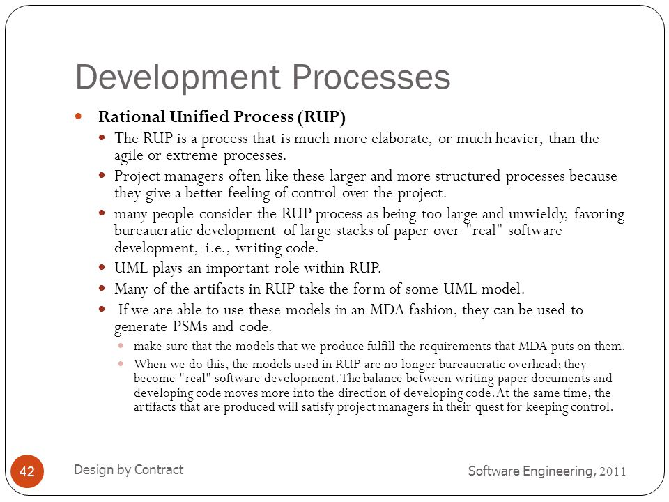 Development Processes Software Engineering, 2011 Design by Contract 42 Rational Unified Process (RUP) The RUP is a process that is much more elaborate