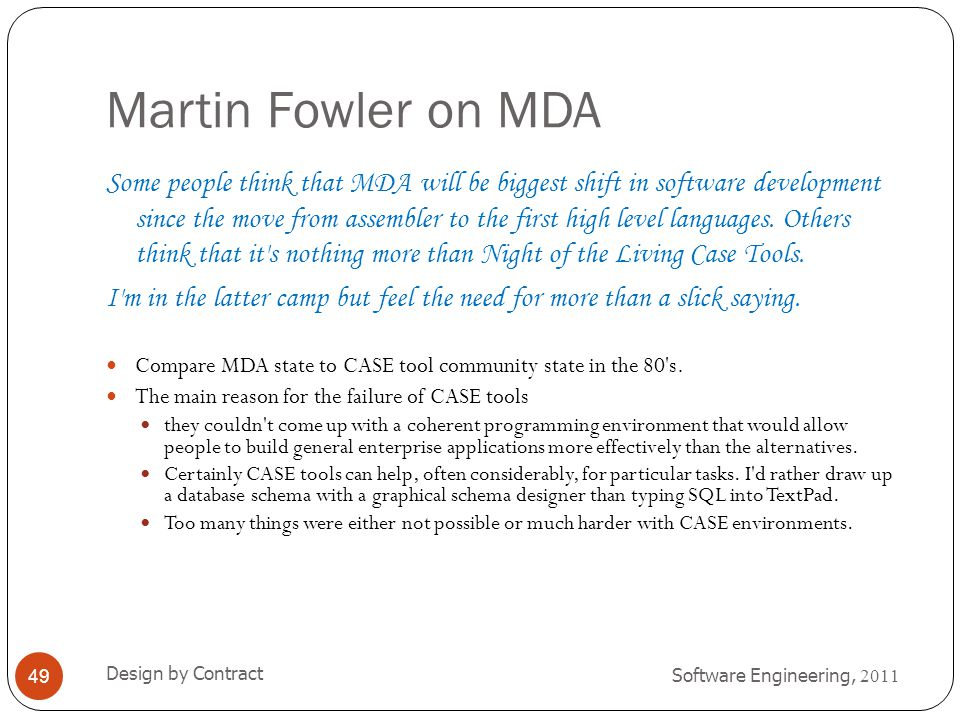 Martin Fowler on MDA Software Engineering, 2011 Design by Contract 49 Compare MDA state to CASE tool community state in the 80's. The main reason for