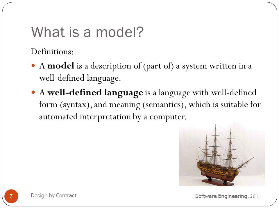 What is a model? Software Engineering, 2011 Design by Contract 7 Definitions: A model is a description of (part of) a system written in a well-defined