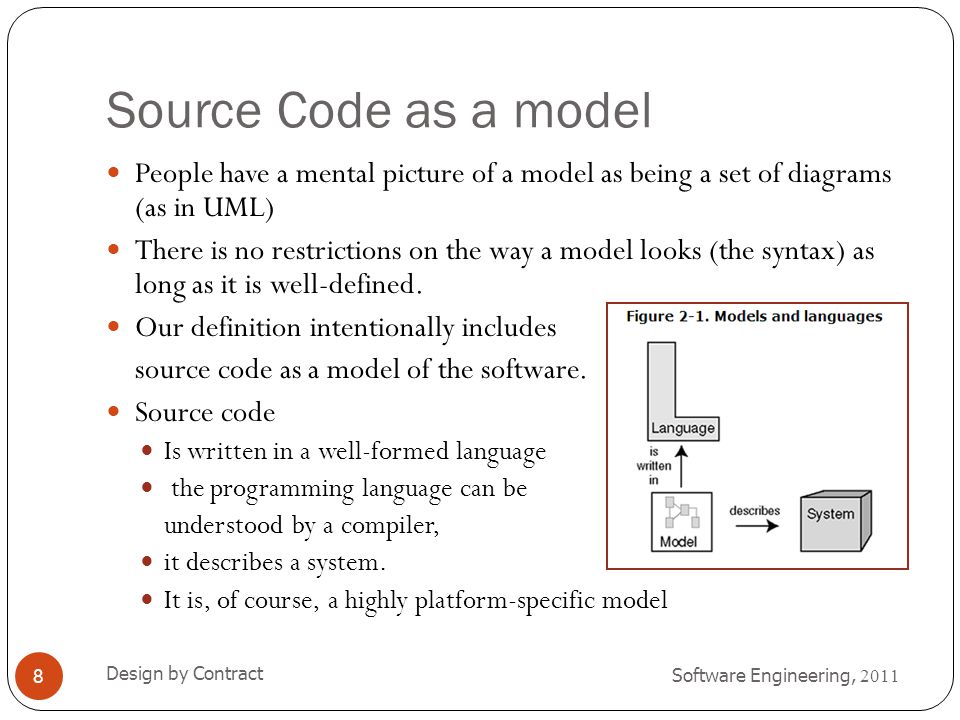 Business and Software Models Software Engineering, 2011 Design by Contract 9 The system described by a business model is a business or a company (or part thereof).