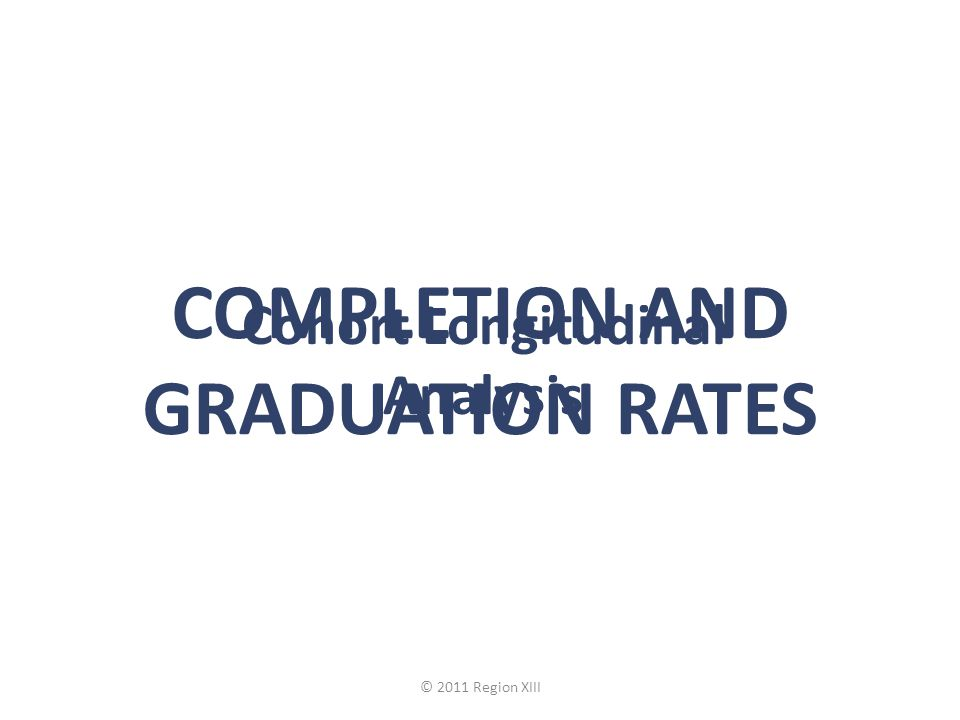 Cohort Longitudinal Analysis COMPLETION AND GRADUATION RATES © 2011 Region XIII