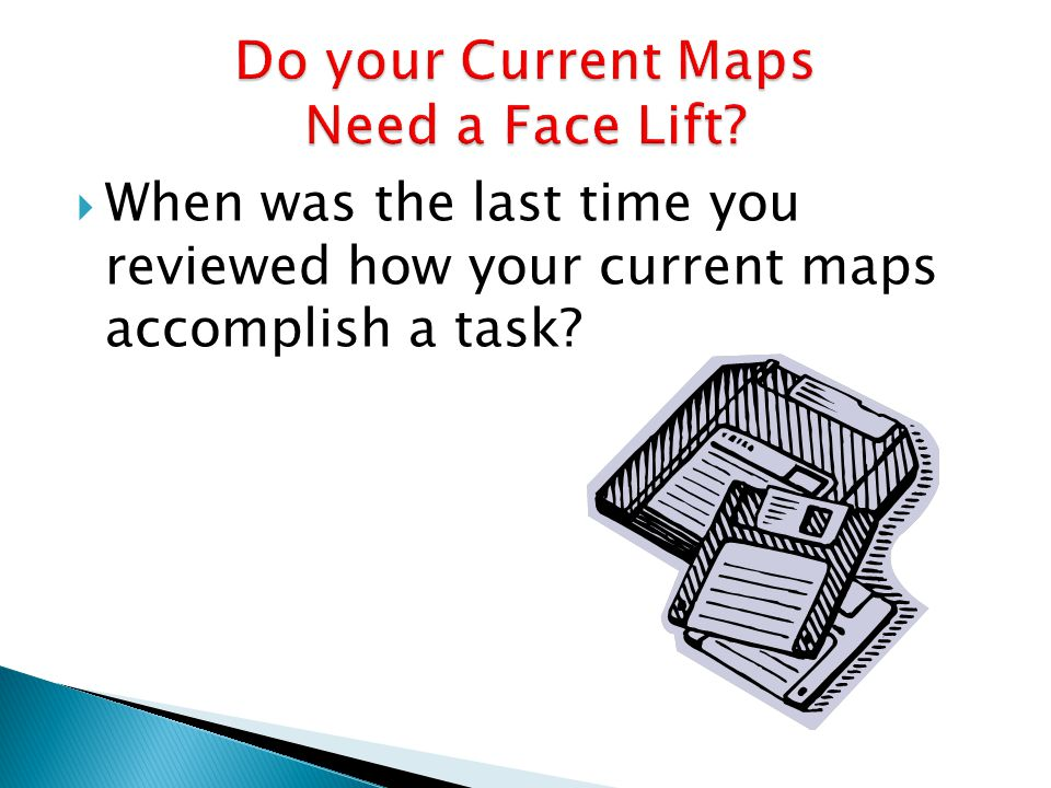  When was the last time you reviewed how your current maps accomplish a task?