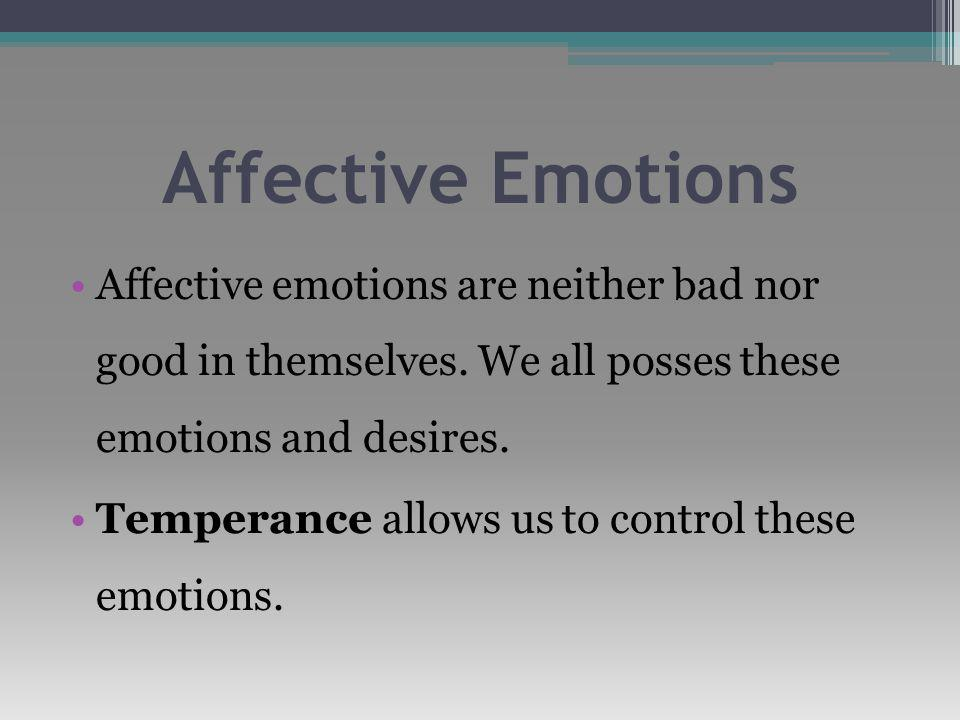 Affective Emotions Affective emotions are neither bad nor good in themselves.
