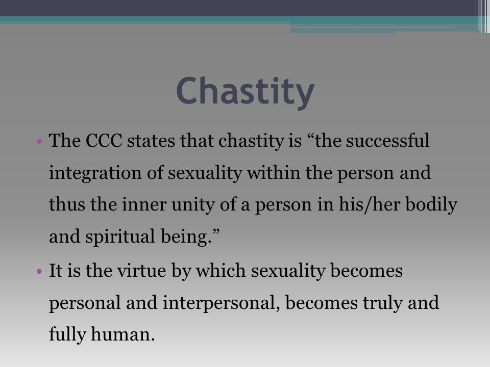 Chastity The CCC states that chastity is the successful integration of sexuality within the person and thus the inner unity of a person in his/her bodily and spiritual being. It is the virtue by which sexuality becomes personal and interpersonal, becomes truly and fully human.