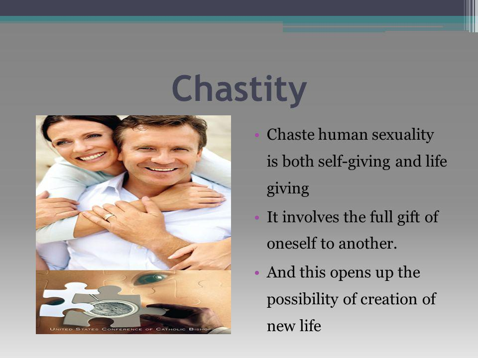Chastity Chaste human sexuality is both self-giving and life giving It involves the full gift of oneself to another.