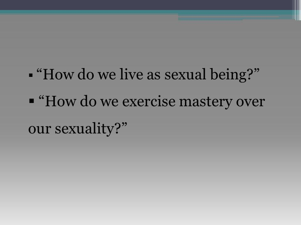  How do we live as sexual being  How do we exercise mastery over our sexuality