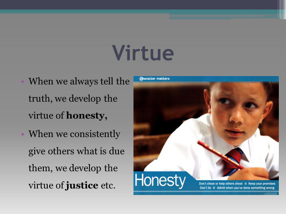 Virtue When we always tell the truth, we develop the virtue of honesty, When we consistently give others what is due them, we develop the virtue of justice etc.