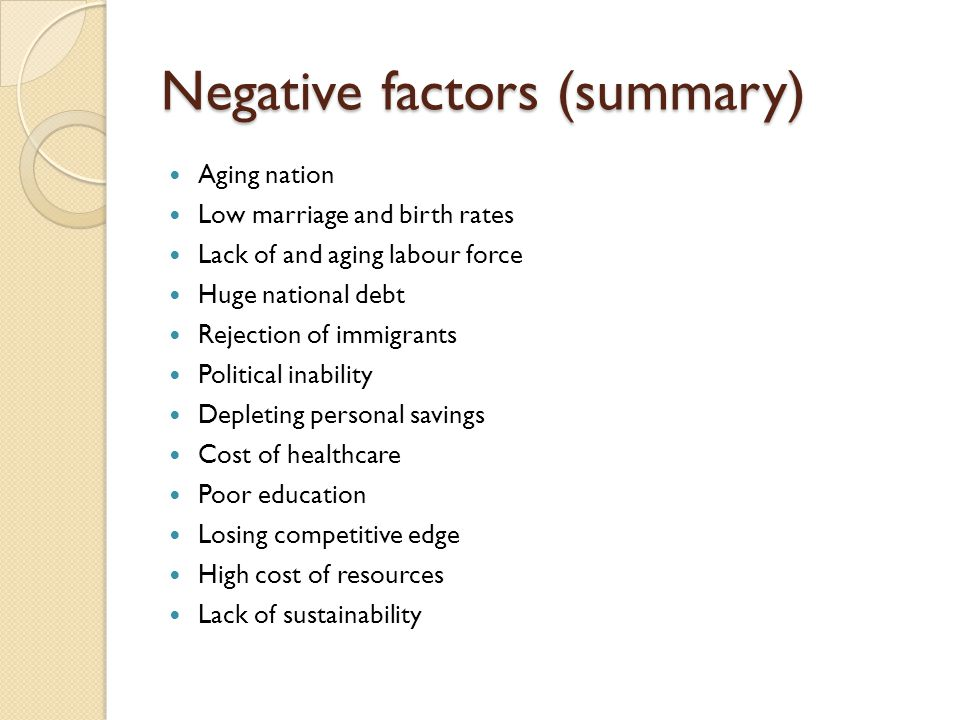 Negative factors (summary) Aging nation Low marriage and birth rates Lack of and aging labour force Huge national debt Rejection of immigrants Political inability Depleting personal savings Cost of healthcare Poor education Losing competitive edge High cost of resources Lack of sustainability